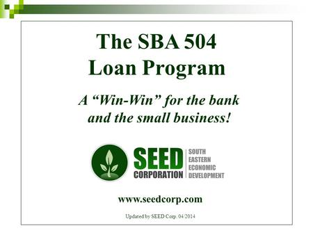 "The SBA 504 Loan Program A ""Win-Win"" for the bank and the small business! www.seedcorp.com Updated by SEED Corp. 04/2014."