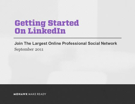 September 2011 | Getting Started on LinkedIn Join The Largest Online Professional Social Network September 2011 0.