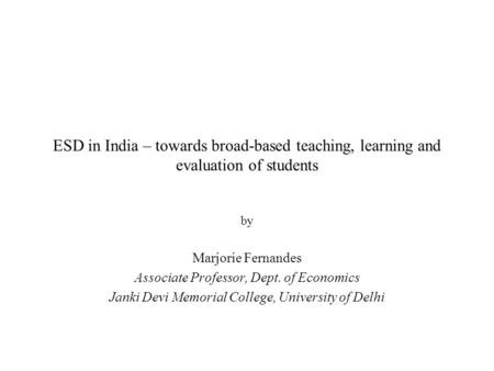 ESD in India – towards broad-based teaching, learning and evaluation of students by Marjorie Fernandes Associate Professor, Dept. of Economics Janki Devi.