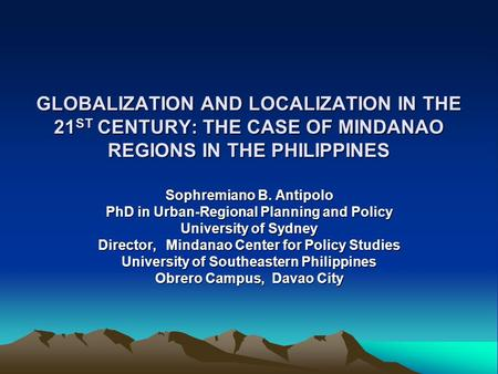 GLOBALIZATION AND LOCALIZATION IN THE 21 ST CENTURY: THE CASE OF MINDANAO REGIONS IN THE PHILIPPINES Sophremiano B. Antipolo PhD in Urban-Regional Planning.