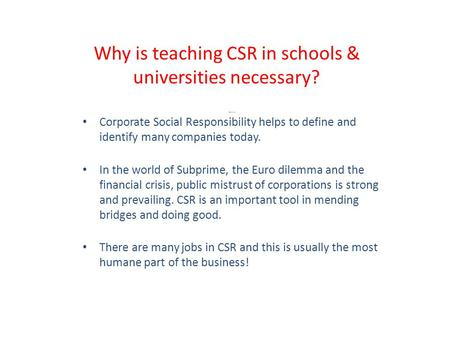 Why is teaching CSR in schools & universities necessary? Because: Corporate Social Responsibility helps to define and identify many companies today. In.