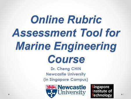 Online Rubric Assessment Tool for Marine Engineering Course Dr. Cheng CHIN Newcastle University (in Singapore Campus) 1.