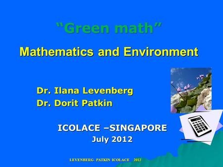 """Green math"" Mathematics and Environment Dr. Ilana Levenberg Dr. Dorit Patkin ICOLACE –SINGAPORE July 2012 LEVENBERG - PATKIN ICOLACE 2012."