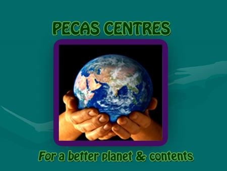 What is a PECAS Centre? A PECAS Centre is a meeting point where people can share information and ideas about: Planet (Sustainable development) Economy.