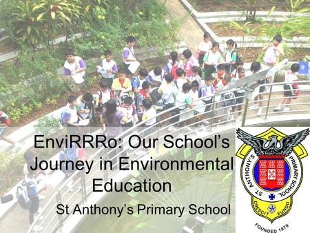 EnviRRRo: Our School's Journey in Environmental Education St Anthony's Primary School.