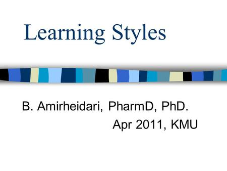 Learning Styles B. Amirheidari, PharmD, PhD. Apr 2011, KMU.