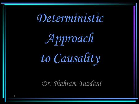 1 Deterministic Approach to Causality Dr. Shahram Yazdani.