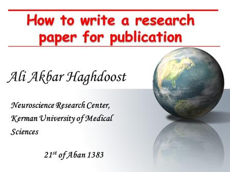 How to write a research paper for publication Ali Akbar Haghdoost Neuroscience Research Center, Kerman University of Medical Sciences 21 st of Aban 1383.