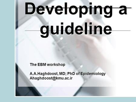 Developing a guideline The EBM workshop A.A.Haghdoost, MD; PhD of Epidemiology