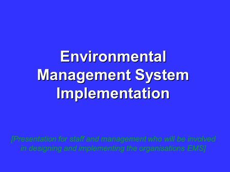 Environmental Management System Implementation [Presentation for staff and management who will be involved in designing and implementing the organisations.