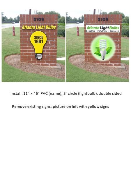 "Install: 11"" x 46"" PVC (name), 3' circle (lightbulb), double sided Remove existing signs: picture on left with yellow signs."