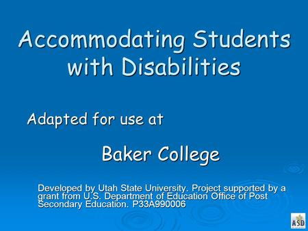 Accommodating Students with Disabilities Adapted for use at Baker College Developed by Utah State University. Project supported by a grant from U.S. Department.