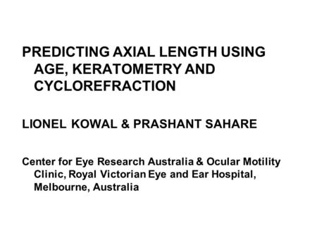 PREDICTING AXIAL LENGTH USING AGE, KERATOMETRY AND CYCLOREFRACTION LIONEL KOWAL & PRASHANT SAHARE Center for Eye Research Australia & Ocular Motility Clinic,