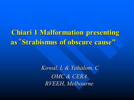 "Chiari 1 Malformation presenting as "" Strabismus of obscure cause"" Chiari 1 Malformation presenting as "" Strabismus of obscure cause"" Kowal, L & Yahalom,"