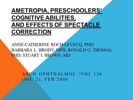 AMETROPIA, PRESCHOOLERS' COGNITIVE ABILITIES, AND EFFECTS OF SPECTACLE CORRECTION ANNE-CATHERINE ROCH-LEVECQ, PHD; BARBARA L. BRODY, MPH; RONALD G. THOMAS,