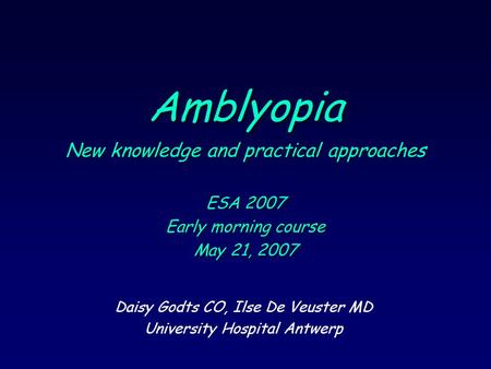 Amblyopia New knowledge and practical approaches ESA 2007 Early morning course May 21, 2007 Daisy Godts CO, Ilse De Veuster MD University Hospital Antwerp.