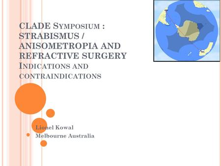 CLADE S YMPOSIUM : STRABISMUS / ANISOMETROPIA AND REFRACTIVE SURGERY I NDICATIONS AND CONTRAINDICATIONS Lionel Kowal Melbourne Australia.