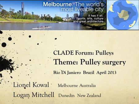CLADE Forum: Pulleys Theme: Pulley surgery Rio Di Janiero Brazil April 2013 Lionel Kowal Melbourne Australia Logan Mitchell Dunedin New Zealand 1.