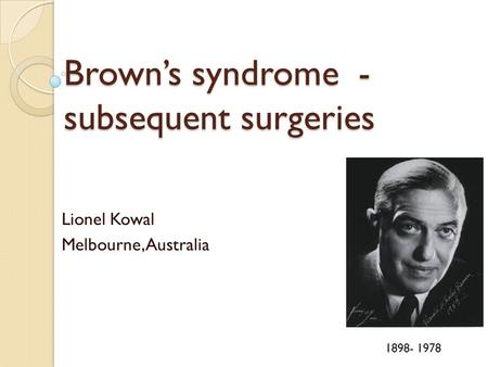 Brown's syndrome - subsequent surgeries Lionel Kowal Melbourne, Australia 1898- 1978.