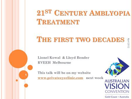 21 ST C ENTURY A MBLYOPIA T REATMENT T HE FIRST TWO DECADES Lionel Kowal & Lloyd Bender RVEEH Melbourne This talk will be on my website www.privateeyeclinic.comwww.privateeyeclinic.com.