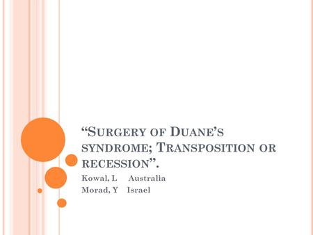 """S URGERY OF D UANE ' S SYNDROME ; T RANSPOSITION OR RECESSION "". Kowal, L Australia Morad, Y Israel."