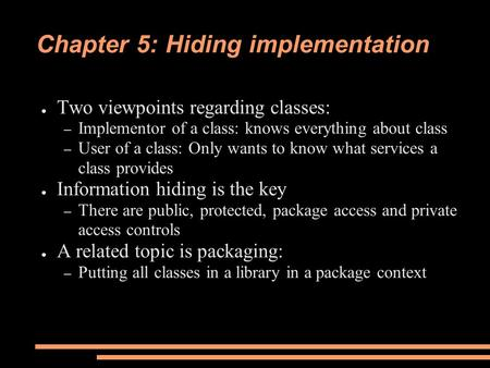Chapter 5: Hiding implementation ● Two viewpoints regarding classes: – Implementor of a class: knows everything about class – User of a class: Only wants.
