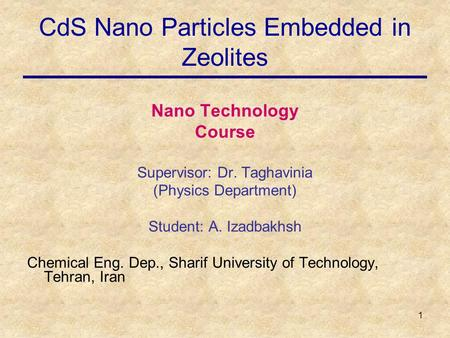 1 CdS Nano Particles Embedded in Zeolites Nano Technology Course Supervisor: Dr. Taghavinia (Physics Department) Student: A. Izadbakhsh Chemical Eng. Dep.,