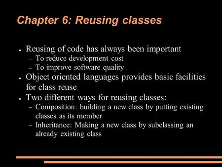 Chapter 6: Reusing classes ● Reusing of code has always been important – To reduce development cost – To improve software quality ● Object oriented languages.
