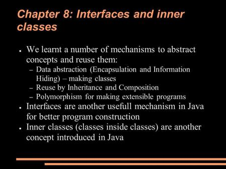 Chapter 8: Interfaces and inner classes ● We learnt a number of mechanisms to abstract concepts and reuse them: – Data abstraction (Encapsulation and Information.