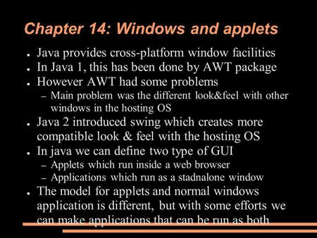 Chapter 14: Windows and applets ● Java provides cross-platform window facilities ● In Java 1, this has been done by AWT package ● However AWT had some.