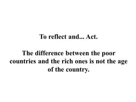 To reflect and... Act. The difference between the poor countries and the rich ones is not the age of the country.