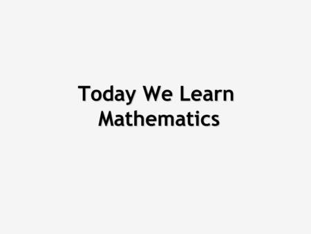 Today We Learn Mathematics The goal of this lesson is solving maths problems by applying what you learned at school. (If you still remember it)