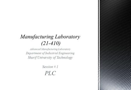 Advanced Manufacturing Laboratory Department of Industrial Engineering Sharif University of Technology Session # 1 PLC.