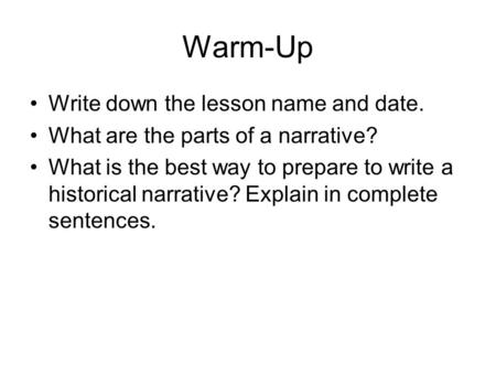 Warm-Up Write down the lesson name and date. What are the parts of a narrative? What is the best way to prepare to write a historical narrative? Explain.