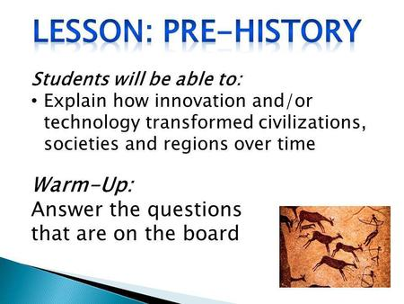 Students will be able to: Explain how innovation and/or technology transformed civilizations, societies and regions over time Warm-Up: Answer the questions.