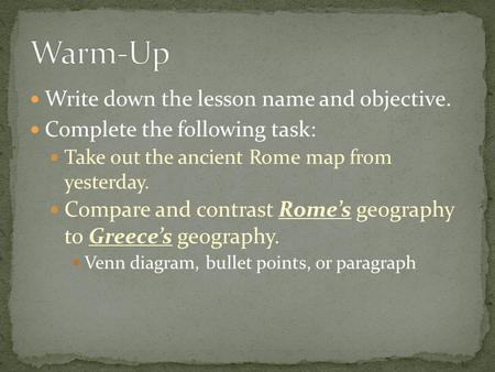 Write down the lesson name and objective. Complete the following task: Take out the ancient Rome map from yesterday. Compare and contrast Rome's geography.