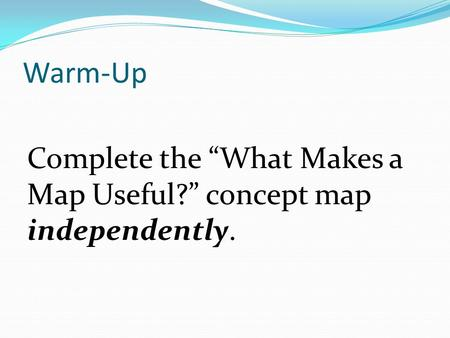 "Warm-Up Complete the ""What Makes a Map Useful?"" concept map independently."