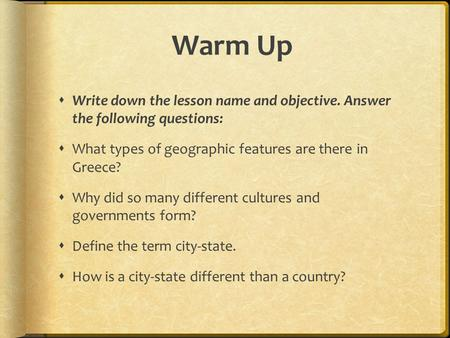 Warm Up  Write down the lesson name and objective. Answer the following questions:  What types of geographic features are there in Greece?  Why did.