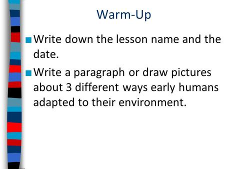 Warm-Up ■ Write down the lesson name and the date. ■ Write a paragraph or draw pictures about 3 different ways early humans adapted to their environment.
