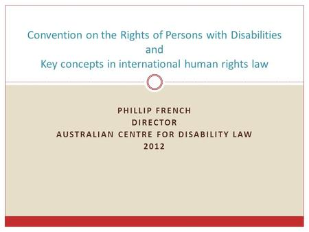 PHILLIP FRENCH DIRECTOR AUSTRALIAN CENTRE FOR DISABILITY LAW 2012 Convention on the Rights of Persons with Disabilities and Key concepts in international.