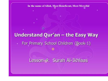 Understand Qur'an – the Easy Way For Primary School Children (Book-1) Lesson-4: Surah Al-Ikhlaas In the name of Allah, Most Beneficent, Most Merciful.