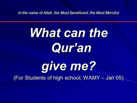 In the name of Allah, the Most Beneficent, the Most Merciful What can the Qur'an give me? (For Students of high school; WAMY – Jan 05)