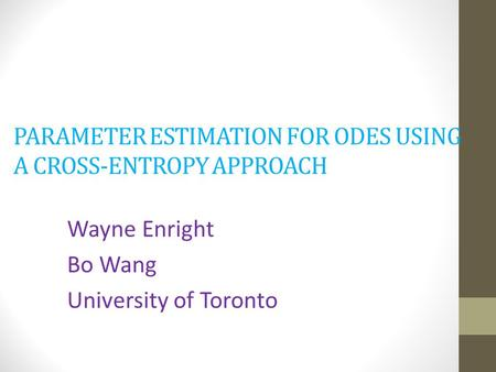 PARAMETER ESTIMATION FOR ODES USING A CROSS-ENTROPY APPROACH Wayne Enright Bo Wang University of Toronto.