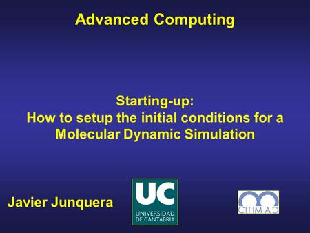 Javier Junquera Advanced Computing Starting-up: How to setup the initial conditions for a Molecular Dynamic Simulation.