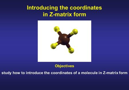 Introducing the coordinates in Z-matrix form Objectives study how to introduce the coordinates of a molecule in Z-matrix form.