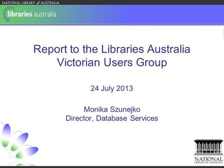 Report to the Libraries Australia Victorian Users Group 24 July 2013 Monika Szunejko Director, Database Services.