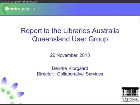 Report to the Libraries Australia Queensland User Group 26 November 2013 Deirdre Kiorgaard Director, Collaborative Services.