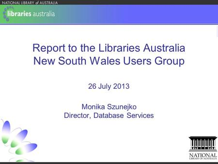 Report to the Libraries Australia New South Wales Users Group 26 July 2013 Monika Szunejko Director, Database Services.