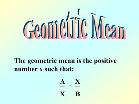 The geometric mean is the positive number x such that: A X X B.