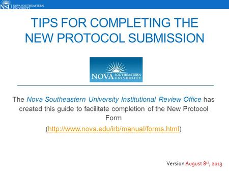 TIPS FOR COMPLETING THE NEW PROTOCOL SUBMISSION The Nova Southeastern University Institutional Review Office has created this guide to facilitate completion.